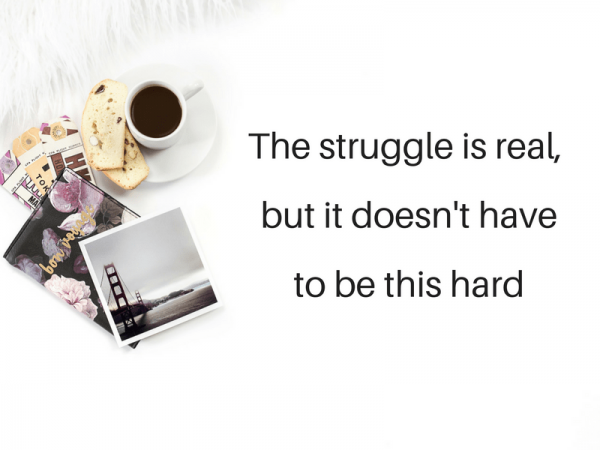 The struggle is real,but it doesn't have to be this hard